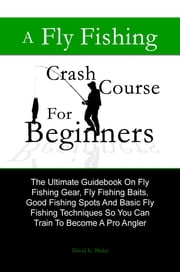 A Fly Fishing Crash Course For Beginners - The Ultimate Guidebook On Fly Fishing Gear, Fly Fishing Baits,  Good Fishing Spots And Basic Fly Fishing Techniques So You Can Train To Become A Pro Angler ebook by David K. Bixler