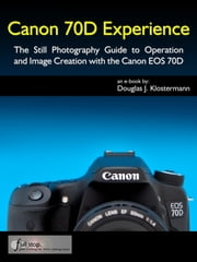 Canon 70D Experience - The Still Photography Guide to Operation and Image Creation with the Canon EOS 70D ebook by Douglas Klostermann