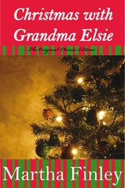 Christmas With Grandma Elsie- The Original Classic Edition ebook by Martha Finley