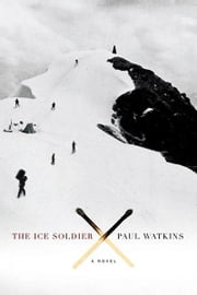 The Ice Soldier - A Novel ebook by Paul Watkins