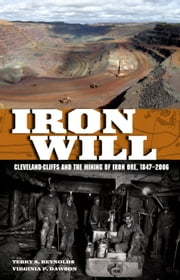 Iron Will - Cleveland-Cliffs and the Mining of Iron Ore, 1847-2006 ebook by Terry S. Reynolds,Virginia P. Dawson