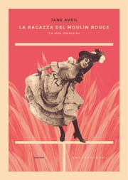 La ragazza del Moulin Rouge - Le mie memorie ebook by Jane Avril
