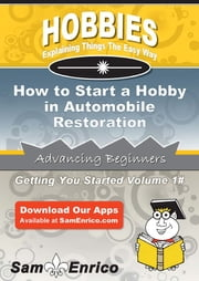 How to Start a Hobby in Automobile Restoration - How to Start a Hobby in Automobile Restoration ebook by Cathy Mcbride