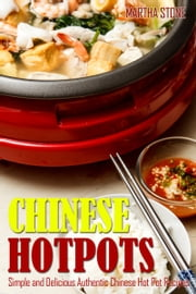 Chinese Hotpots: Simple and Delicious Authentic Chinese Hot Pot Recipes ebook by Martha Stone