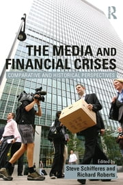 The Media and Financial Crises - Comparative and Historical Perspectives ebook by Steve Schifferes,Richard Roberts
