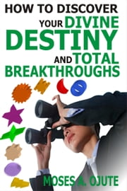 How To Discover Your Divine Destiny And Total Breakthroughs ebook by Moses A. Ojute