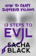 13 Steps To Evil - How To Craft Superbad Villains ebook by Sacha Black