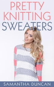 Pretty Knitting Sweaters ebook by Samantha Duncan