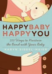 Happy Baby, Happy You - 500 Ways to Nurture the Bond with Your Baby ebook by Karyn Siegel-Maier