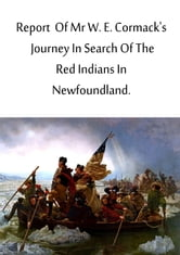 Report Of Mr W. E. Cormack's Journey in search of the Red Indians in Newfoundland ebook by W. E. Cormack
