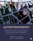 Autoethnography - Process, Product, and Possibility for Critical Social Research ebook by Sherick A. Hughes, Julie L. Pennington