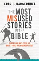 The Most Misused Stories in the Bible - Surprising Ways Popular Bible Stories Are Misunderstood ebook by Eric J. Bargerhuff
