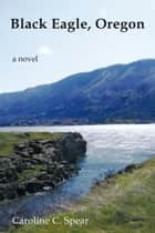 Black Eagle, Oregon - A Novel ebook by Caroline C. Spear