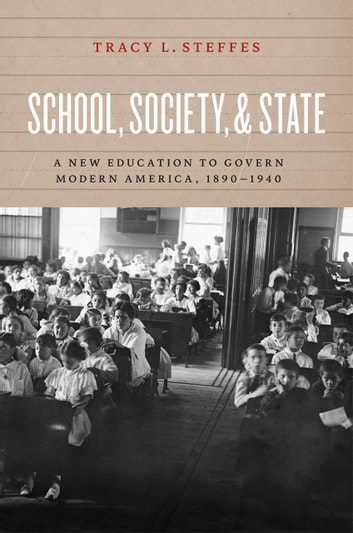 School, Society, and State - A New Education to Govern Modern America, 1890-1940 ebook by Tracy L. Steffes