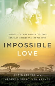 Impossible Love - The True Story of an African Civil War, Miracles and Hope against All Odds ebook by Craig Keener,Médine Moussounga Keener