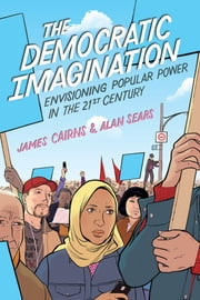 The Democratic Imagination - Envisioning Popular Power in the 21st Century ebook by Alan Sears,James Cairns
