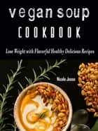Vegan Soup Cookbook - Loss Weight with these Flavorful Healthy Delicious Recipes ebook by Nicole Jesse