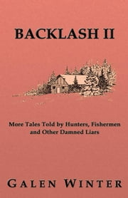 Backlash II: More Tales Told by Hunters, Fishermen and Other Damned Liars ebook by Winter, Galen