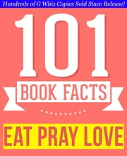 Eat, Pray, Love - 101 Amazingly True Facts You Didn't Know - Fun Facts and Trivia Tidbits Quiz Game Books ebook by G Whiz