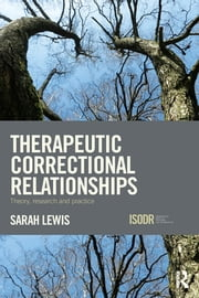 Therapeutic Correctional Relationships - Theory, research and practice ebook by Sarah Lewis
