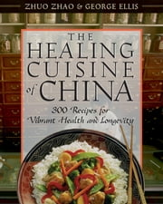 The Healing Cuisine of China - 300 Recipes for Vibrant Health and Longevity ebook by Zhuo Zhao,George Ellis