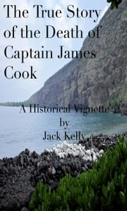 The True Story of the Death of Captain James Cook ebook by Jack Kelly