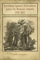 Preaching Spanish Nationalism across the Hispanic Atlantic, 1759-1823 ebook by Scott Eastman