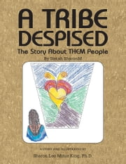 A Tribe Despised - The Story About THEM People ebook by Sharon Lee Minor King, Ph.D.