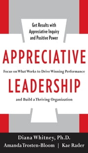 Appreciative Leadership: Focus on What Works to Drive Winning Performance and Build a Thriving Organization ebook by Diana Whitney,Amanda Trosten-Bloom,Kae Rader