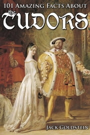 101 Amazing Facts about the Tudors ebook by Jack Goldstein