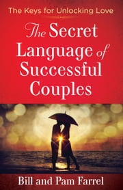 The Secret Language of Successful Couples - The Keys for Unlocking Love ebook by Bill Farrel,Pam Farrel
