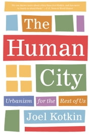 The Human City - Urbanism for the Rest of Us ebook by Joel Kotkin