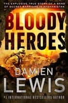 Bloody Heroes - The Explosive True Story of a Band of Secret Warriors in Afghanistan ebook by Damien Lewis