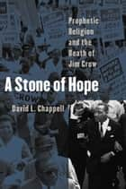 A Stone of Hope - Prophetic Religion and the Death of Jim Crow ebook by David L. Chappell
