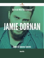 Get It All With This Extensive Jamie Dornan Guide - 52 Success Secrets ebook by Deborah Willis