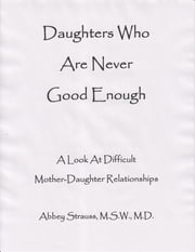Daughters Who Are Never Good Enough: A Look At Difficult Mother-Daughter Relationships ebook by Abbey Strauss
