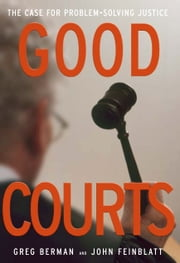 Good Courts: The Case for Problem-Solving Justice ebook by Greg Berman,John Feinblatt
