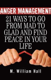 Anger Management: 21 Ways To Go From Mad To Glad And Find Peace In Your Life ebook by M. William Hall