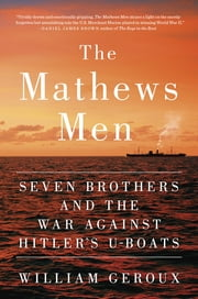 The Mathews Men - Seven Brothers and the War Against Hitler's U-boats ebook by William Geroux