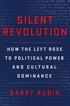 Silent Revolution - How the Left Rose to Political Power and Cultural Dominance ebook by Barry Rubin