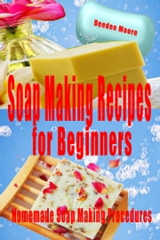 Soap Making Recipes for Beginners: Homemade Soap Making Procedures ebook by Deedee Moore