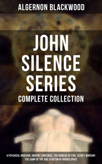 John Silence Series - Complete Collection: A Psychical Invasion, Ancient Sorceries, The Nemesis of Fire, Secret Worship, The Camp of the Dog, A Victim of Higher Space - Supernatural mysteries of Dr. John Silence ebook by Algernon Blackwood