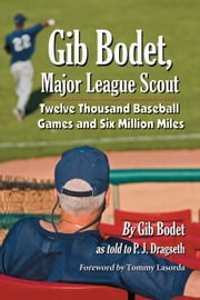 Gib Bodet, Major League Scout - Twelve Thousand Baseball Games and Six Million Miles ebook by Gib Bodet,P.J. Dragseth