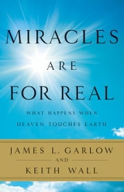 Miracles Are for Real: What Happens When Heaven Touches Earth - What Happens When Heaven Touches Earth ebook by James L. Garlow,Keith Wall