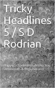 Tricky Headlines 5 / S D Rodrian - Happy Schadenfreudes to You Democrats & Republicans! ebook by S D Rodrian