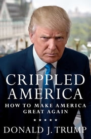 Crippled America - How to Make America Great Again ebook by Donald J. Trump