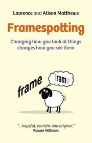 Framespotting - Changing How You Look At Things Changes How You See Them ebook by Laurence Matthews,Alison Matthews