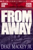 FROM AWAY - Series One, Book Three ebook by Deke Mackey Jr.