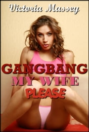 Gangbang My Wife Please: A First Gangbang, Menage, Hotwife, MILF, Swinger Erotica ebook by Victoria Massey