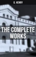 The Complete Works - Short Stories, Poems & Letters ebook by O. Henry